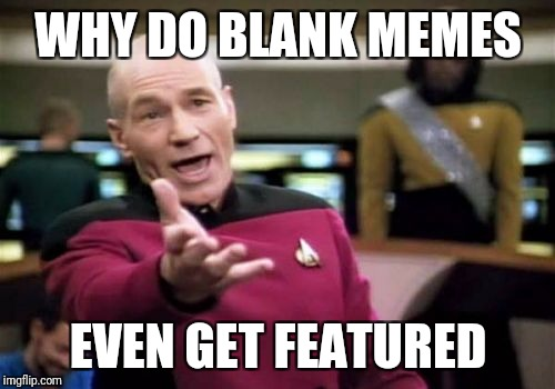 Picard Wtf Meme | WHY DO BLANK MEMES EVEN GET FEATURED | image tagged in memes,picard wtf | made w/ Imgflip meme maker