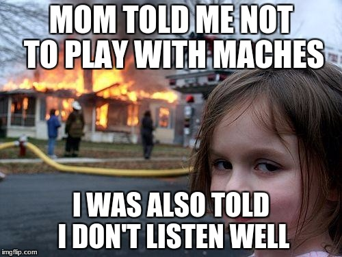 Disaster Girl Meme | MOM TOLD ME NOT TO PLAY WITH MACHES I WAS ALSO TOLD I DON'T LISTEN WELL | image tagged in memes,disaster girl | made w/ Imgflip meme maker