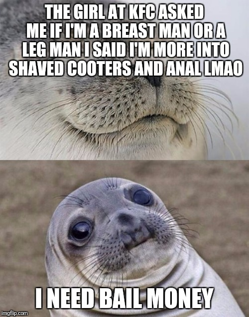 Short Satisfaction VS Truth Meme | THE GIRL AT KFC ASKED ME IF I'M A BREAST MAN OR A LEG MAN I SAID I'M MORE INTO SHAVED COOTERS AND ANAL LMAO I NEED BAIL MONEY | image tagged in memes,short satisfaction vs truth | made w/ Imgflip meme maker