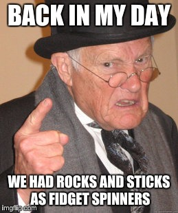 Baby boomers have fidget spinners too back then | BACK IN MY DAY WE HAD ROCKS AND STICKS AS FIDGET SPINNERS | image tagged in memes,back in my day | made w/ Imgflip meme maker