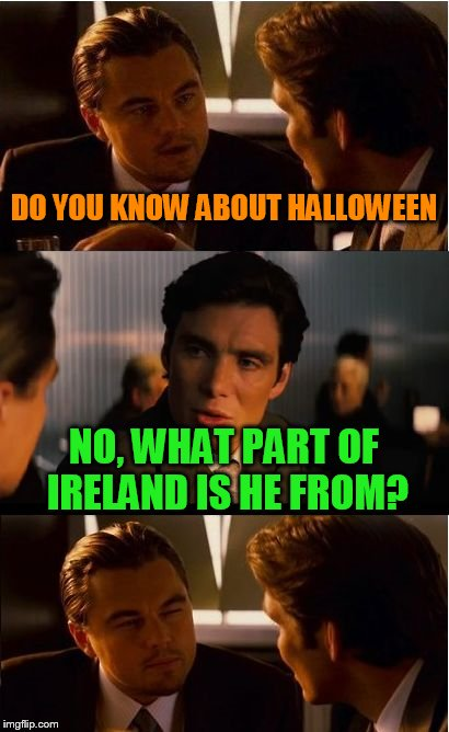 Hal O'ween is a great guy | DO YOU KNOW ABOUT HALLOWEEN NO, WHAT PART OF IRELAND IS HE FROM? | image tagged in memes,inception | made w/ Imgflip meme maker