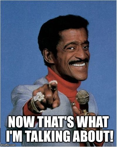 Sammy Davis Jr | NOW THAT'S WHAT I'M TALKING ABOUT! | image tagged in sammy davis jr | made w/ Imgflip meme maker