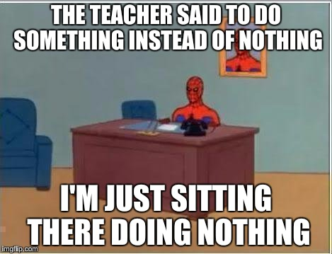Teachers want us to do something instead of nothing | THE TEACHER SAID TO DO SOMETHING INSTEAD OF NOTHING I'M JUST SITTING THERE DOING NOTHING | image tagged in memes,spiderman computer desk,spiderman | made w/ Imgflip meme maker