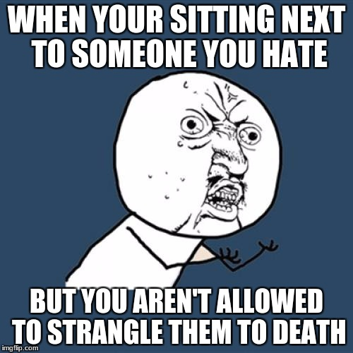 cruel world | WHEN YOUR SITTING NEXT TO SOMEONE YOU HATE BUT YOU AREN'T ALLOWED TO STRANGLE THEM TO DEATH | image tagged in memes,y u no,hate,death,killing | made w/ Imgflip meme maker