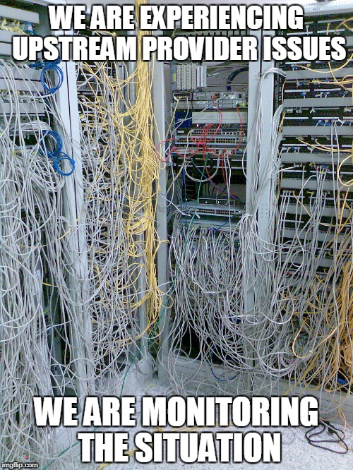 Monitoring the situation | WE ARE EXPERIENCING UPSTREAM PROVIDER ISSUES WE ARE MONITORING THE SITUATION | image tagged in internet | made w/ Imgflip meme maker