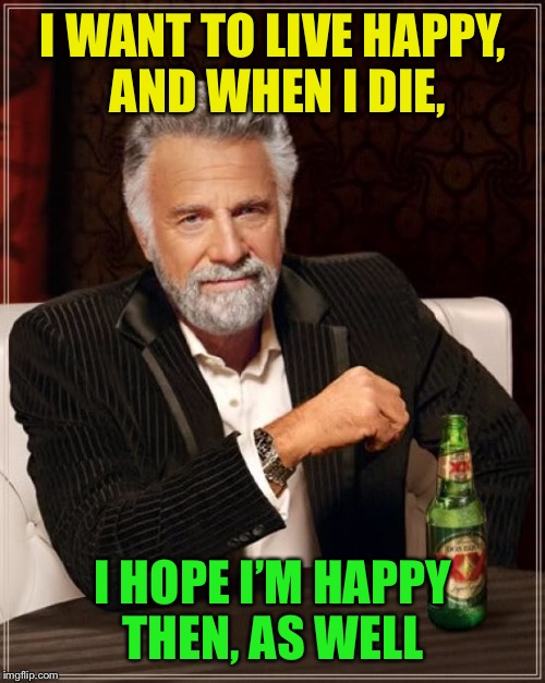 The Most Interesting Man In The World Meme | I WANT TO LIVE HAPPY, AND WHEN I DIE, I HOPE I'M HAPPY THEN, AS WELL | image tagged in memes,the most interesting man in the world | made w/ Imgflip meme maker