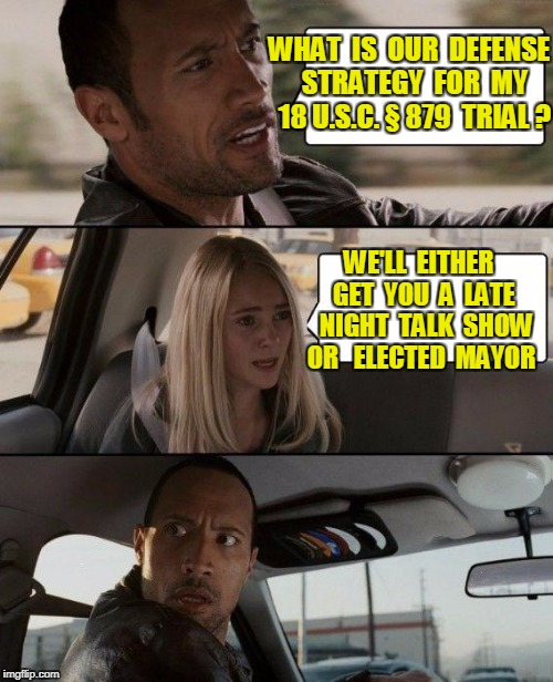 The Rock Driving Meme | WHAT  IS  OUR  DEFENSE  STRATEGY  FOR  MY  18 U.S.C. § 879  TRIAL ? WE'LL  EITHER  GET  YOU  A  LATE  NIGHT  TALK  SHOW OR   ELECTED  MAYOR | image tagged in memes,the rock driving | made w/ Imgflip meme maker