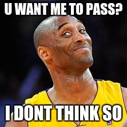 Smug kobe | U WANT ME TO PASS? I DONT THINK SO | image tagged in smug kobe | made w/ Imgflip meme maker
