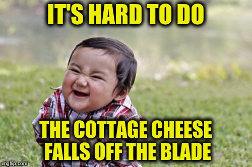 Evil Toddler Meme | IT'S HARD TO DO THE COTTAGE CHEESE FALLS OFF THE BLADE | image tagged in memes,evil toddler | made w/ Imgflip meme maker