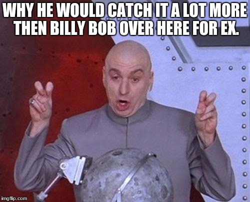 Dr Evil Laser Meme | WHY HE WOULD CATCH IT A LOT MORE THEN BILLY BOB OVER HERE FOR EX. | image tagged in memes,dr evil laser | made w/ Imgflip meme maker