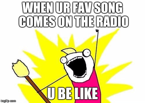 X All The Y Meme | WHEN UR FAV SONG COMES ON THE RADIO U BE LIKE | image tagged in memes,x all the y | made w/ Imgflip meme maker
