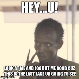 Look At Me | HEY...U! LOOK AT ME AND LOOK AT ME GOOD CUZ THIS IS THE LAST FACE UR GOING TO SEE | image tagged in memes,look at me | made w/ Imgflip meme maker