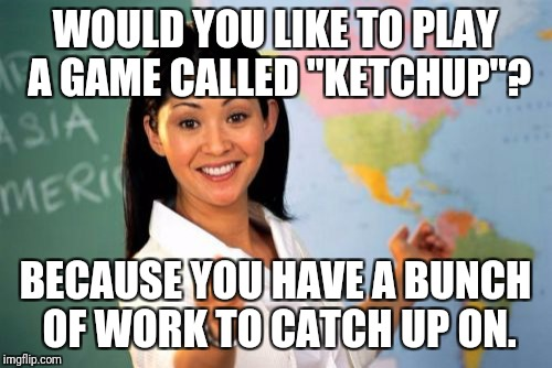 "A 7th grade teacher said this to me when I missed two weeks of school after being in  the hospital | WOULD YOU LIKE TO PLAY A GAME CALLED ""KETCHUP""? BECAUSE YOU HAVE A BUNCH OF WORK TO CATCH UP ON. 