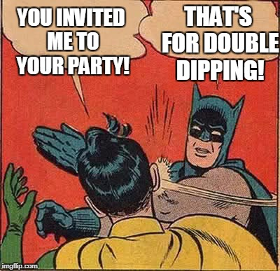 Party Boy | YOU INVITED ME TO YOUR PARTY! THAT'S FOR DOUBLE DIPPING! | image tagged in memes,batman slapping robin | made w/ Imgflip meme maker