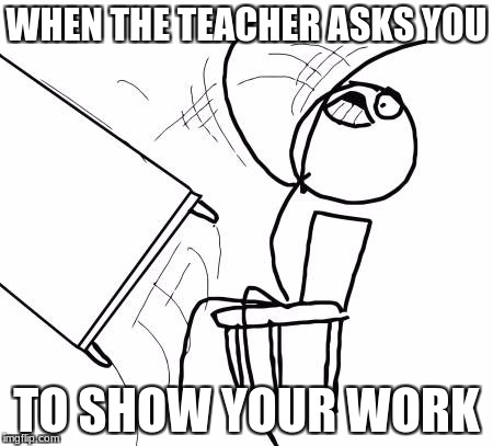 Table Flip Guy Meme | WHEN THE TEACHER ASKS YOU TO SHOW YOUR WORK | image tagged in memes,table flip guy | made w/ Imgflip meme maker