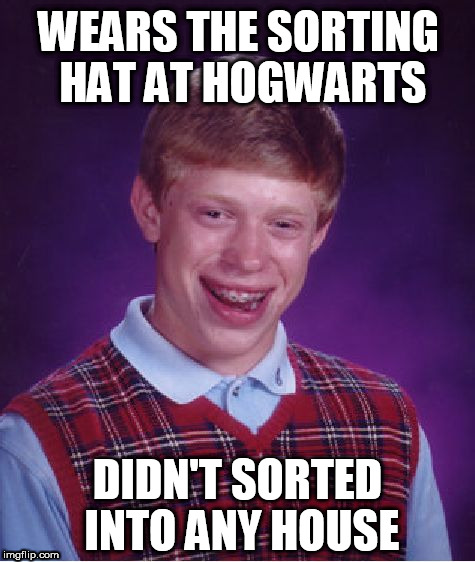 Bad Luck Brian | WEARS THE SORTING HAT AT HOGWARTS DIDN'T SORTED INTO ANY HOUSE | image tagged in memes,bad luck brian | made w/ Imgflip meme maker