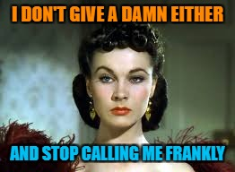 Gone With The Wind meets AirplaneMovie Week Oct 22 - 29 ( A SpursFanFromAround and haramisbae event) | I DON'T GIVE A DAMN EITHER AND STOP CALLING ME FRANKLY | image tagged in scarlet ohara,movie week,gone with the wind,spursfanfromaround,haramisbae | made w/ Imgflip meme maker