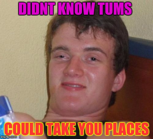 10 Guy Meme | DIDNT KNOW TUMS COULD TAKE YOU PLACES | image tagged in memes,10 guy | made w/ Imgflip meme maker