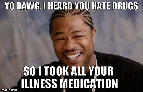 Yo Dawg Heard You Meme | YO DAWG, I HEARD YOU HATE DRUGS SO I TOOK ALL YOUR ILLNESS MEDICATION | image tagged in memes,yo dawg heard you,drugs,funny | made w/ Imgflip meme maker