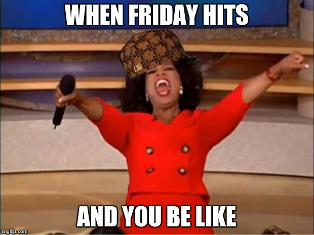 Oprah You Get A Meme | WHEN FRIDAY HITS AND YOU BE LIKE | image tagged in memes,oprah you get a,scumbag | made w/ Imgflip meme maker