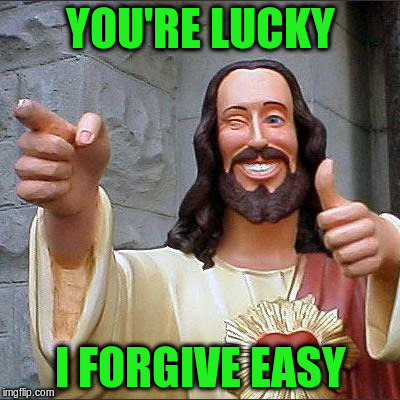 YOU'RE LUCKY I FORGIVE EASY | made w/ Imgflip meme maker