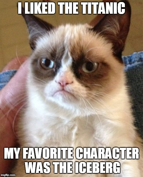MOVIE WEEK!!!!!!!!!!!!!! (LOL Pipe_Picasso and haramisbae week!) ENJOY | I LIKED THE TITANIC MY FAVORITE CHARACTER WAS THE ICEBERG | image tagged in memes,grumpy cat | made w/ Imgflip meme maker