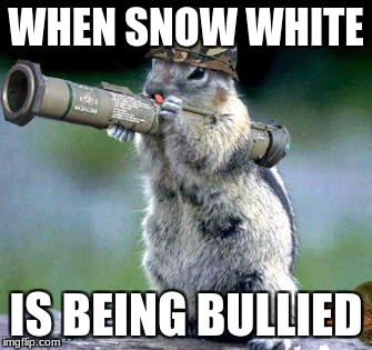 Bazooka Squirrel Meme | WHEN SNOW WHITE IS BEING BULLIED | image tagged in memes,bazooka squirrel | made w/ Imgflip meme maker