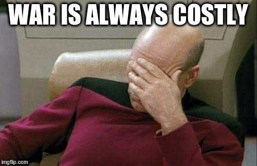 Captain Picard Facepalm Meme | WAR IS ALWAYS COSTLY | image tagged in memes,captain picard facepalm | made w/ Imgflip meme maker