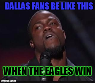 DALLAS FANS BE LIKE THIS WHEN THE EAGLES WIN | image tagged in kevin heart | made w/ Imgflip meme maker