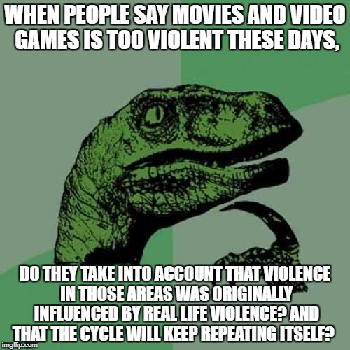 Philosoraptor Meme | WHEN PEOPLE SAY MOVIES AND VIDEO GAMES IS TOO VIOLENT THESE DAYS, DO THEY TAKE INTO ACCOUNT THAT VIOLENCE IN THOSE AREAS WAS ORIGINALLY INFL | image tagged in memes,philosoraptor | made w/ Imgflip meme maker
