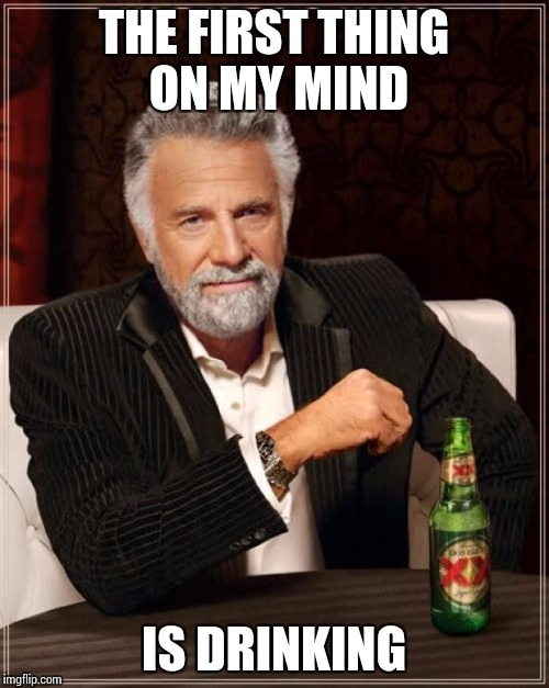 The Most Interesting Man In The World Meme | THE FIRST THING ON MY MIND IS DRINKING | image tagged in memes,the most interesting man in the world | made w/ Imgflip meme maker
