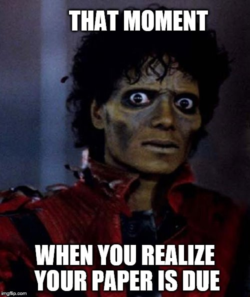 Zombie Michael Jackson | THAT MOMENT WHEN YOU REALIZE YOUR PAPER IS DUE | image tagged in zombie michael jackson | made w/ Imgflip meme maker