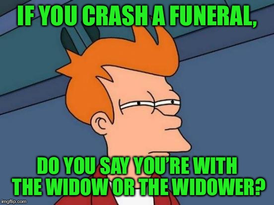 Ever Crash A Funeral? | IF YOU CRASH A FUNERAL, DO YOU SAY YOU'RE WITH THE WIDOW OR THE WIDOWER? | image tagged in memes,futurama fry,funeral,widow,widower,funeral crashing | made w/ Imgflip meme maker