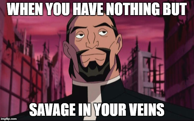 Savage veins fixed | WHEN YOU HAVE NOTHING BUT SAVAGE IN YOUR VEINS | image tagged in savage,memes,funny,dcu,justice league,superman | made w/ Imgflip meme maker