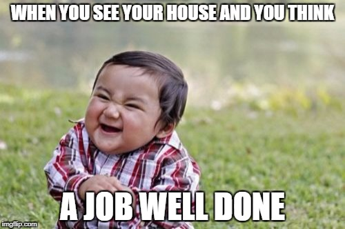 Evil Toddler Meme | WHEN YOU SEE YOUR HOUSE AND YOU THINK A JOB WELL DONE | image tagged in memes,evil toddler | made w/ Imgflip meme maker