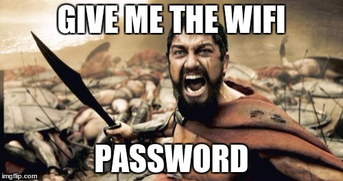 Sparta Leonidas Meme | GIVE ME THE WIFI PASSWORD | image tagged in memes,sparta leonidas | made w/ Imgflip meme maker