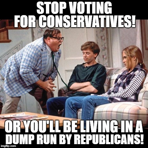 STOP VOTING FOR CONSERVATIVES! OR YOU'LL BE LIVING IN A DUMP RUN BY REPUBLICANS! | image tagged in matt foley's advice | made w/ Imgflip meme maker