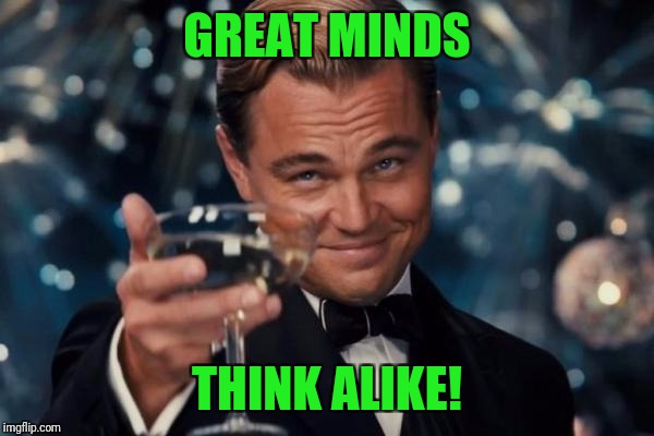 Leonardo Dicaprio Cheers Meme | GREAT MINDS THINK ALIKE! | image tagged in memes,leonardo dicaprio cheers | made w/ Imgflip meme maker