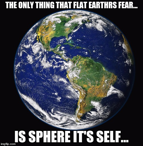 PLANET EARTH | THE ONLY THING THAT FLAT EARTHRS FEAR... IS SPHERE IT'S SELF... | image tagged in planet earth | made w/ Imgflip meme maker