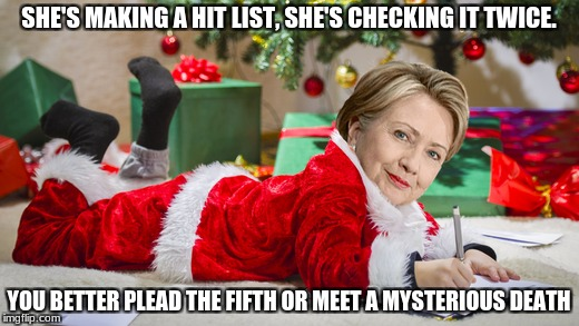 idiots | SHE'S MAKING A HIT LIST, SHE'S CHECKING IT TWICE. YOU BETTER PLEAD THE FIFTH OR MEET A MYSTERIOUS DEATH | image tagged in hillary,hillary clinton,bad santa,stupid liberals | made w/ Imgflip meme maker