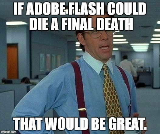 That Would Be Great Meme | IF ADOBE FLASH COULD DIE A FINAL DEATH THAT WOULD BE GREAT. | image tagged in memes,that would be great | made w/ Imgflip meme maker