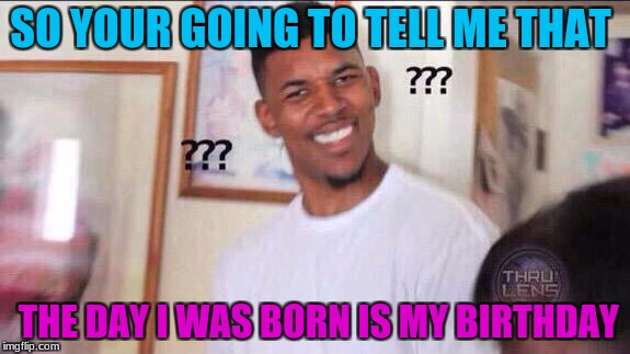 Black guy confused |  SO YOUR GOING TO TELL ME THAT; THE DAY I WAS BORN IS MY BIRTHDAY | image tagged in black guy confused | made w/ Imgflip meme maker