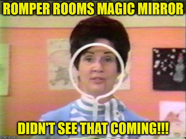 Magic Mirror | ROMPER ROOMS MAGIC MIRROR DIDN'T SEE THAT COMING!!! | image tagged in romper room,memes,magic,mirror | made w/ Imgflip meme maker