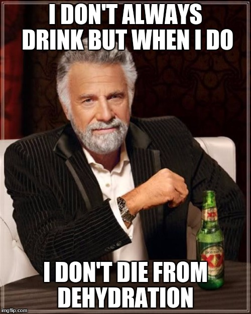 The Most Interesting Man In The World Meme | I DON'T ALWAYS DRINK BUT WHEN I DO I DON'T DIE FROM DEHYDRATION | image tagged in memes,the most interesting man in the world | made w/ Imgflip meme maker
