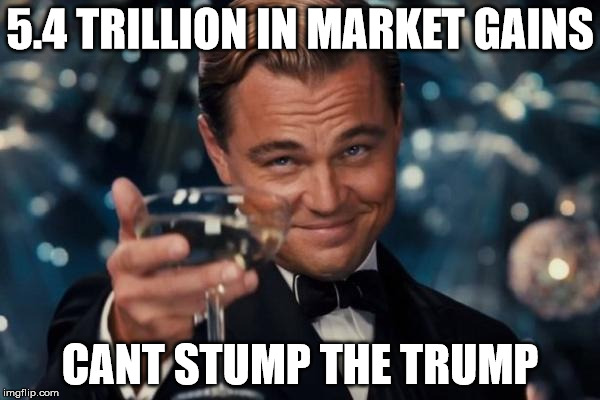 Leonardo Dicaprio Cheers Meme | 5.4 TRILLION IN MARKET GAINS CANT STUMP THE TRUMP | image tagged in memes,leonardo dicaprio cheers | made w/ Imgflip meme maker