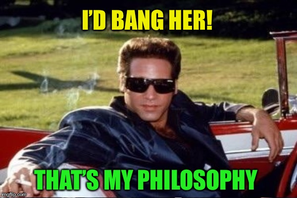 I'D BANG HER! THAT'S MY PHILOSOPHY | made w/ Imgflip meme maker