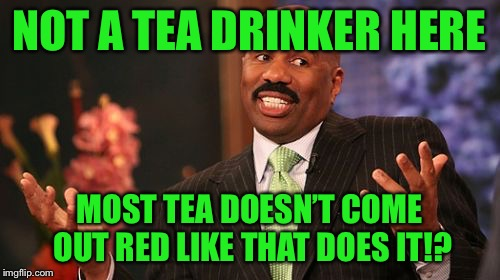 Steve Harvey Meme | NOT A TEA DRINKER HERE MOST TEA DOESN'T COME OUT RED LIKE THAT DOES IT!? | image tagged in memes,steve harvey | made w/ Imgflip meme maker