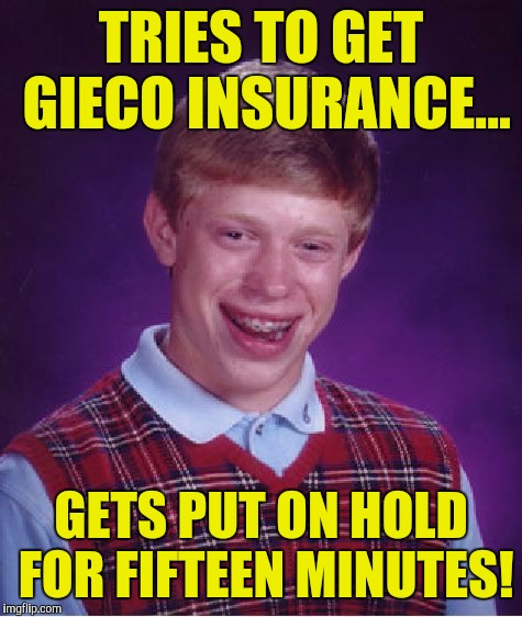 Bad Luck Brian Meme | TRIES TO GET GIECO INSURANCE... GETS PUT ON HOLD FOR FIFTEEN MINUTES! | image tagged in memes,bad luck brian | made w/ Imgflip meme maker
