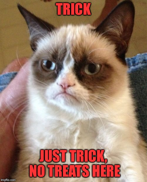 Grumpy Cat Halloween | TRICK JUST TRICK, NO TREATS HERE | image tagged in memes,grumpy cat,halloween,trick or treat | made w/ Imgflip meme maker