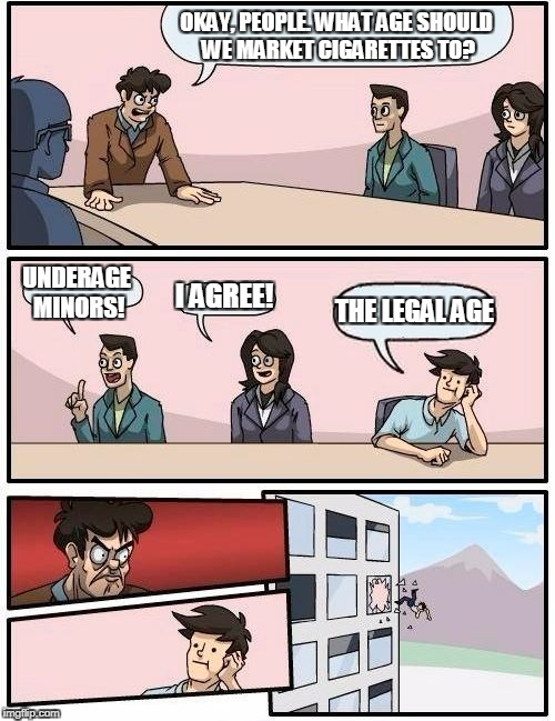 The sad truth about cigarette marketing | OKAY, PEOPLE. WHAT AGE SHOULD WE MARKET CIGARETTES TO? UNDERAGE MINORS! I AGREE! THE LEGAL AGE | image tagged in memes,boardroom meeting suggestion | made w/ Imgflip meme maker